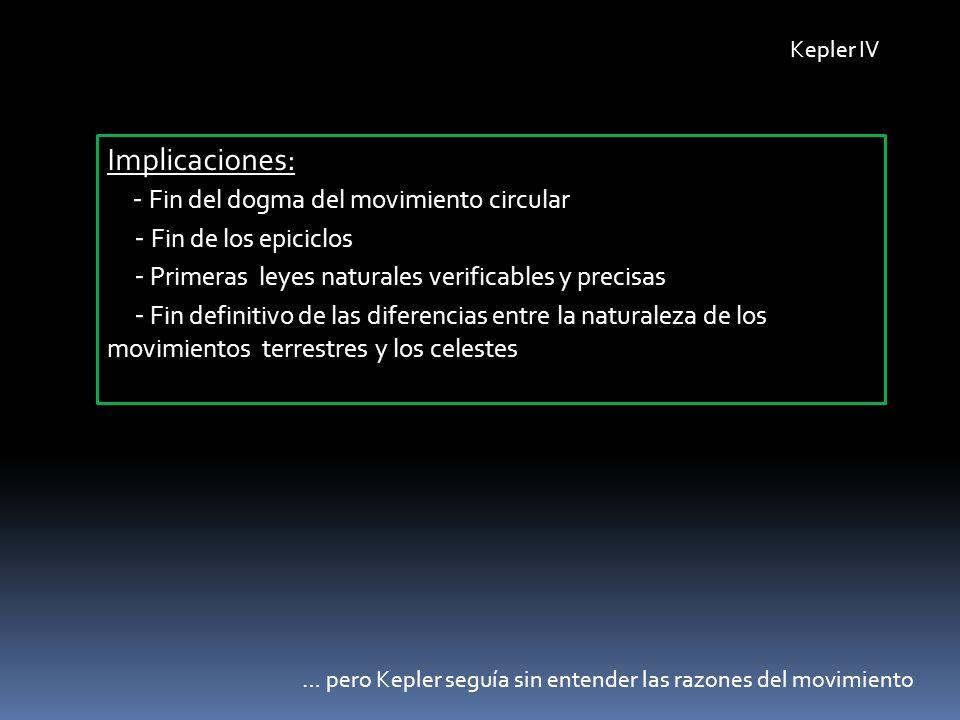 Kepler IV Implicaciones: - Fin del dogma del movimiento circular - Fin de los epiciclos - Primeras leyes naturales verificables y precisas - Fin defin