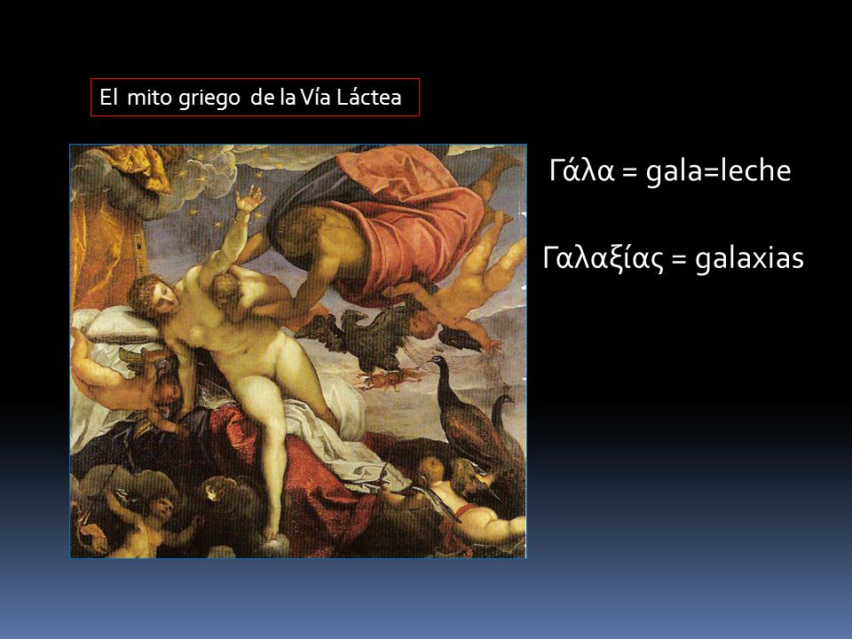 El mito griego de la Vía Láctea Γάλα = gala=leche Γαλαξίας = galaxias