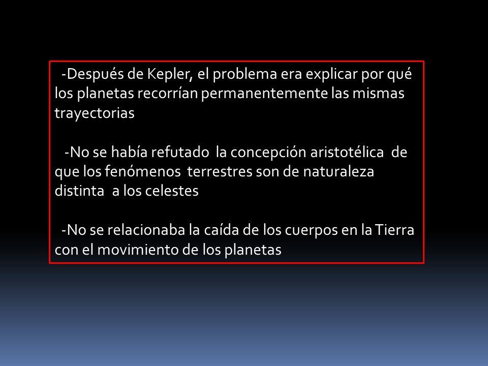 -Después de Kepler, el problema era explicar por qué los planetas recorrían permanentemente las mismas trayectorias -No se había refutado la concepció