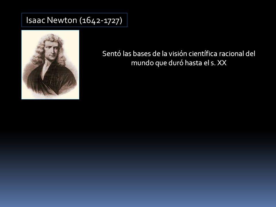 Isaac Newton (1642-1727) Sentó las bases de la visión científica racional del mundo que duró hasta el s. XX
