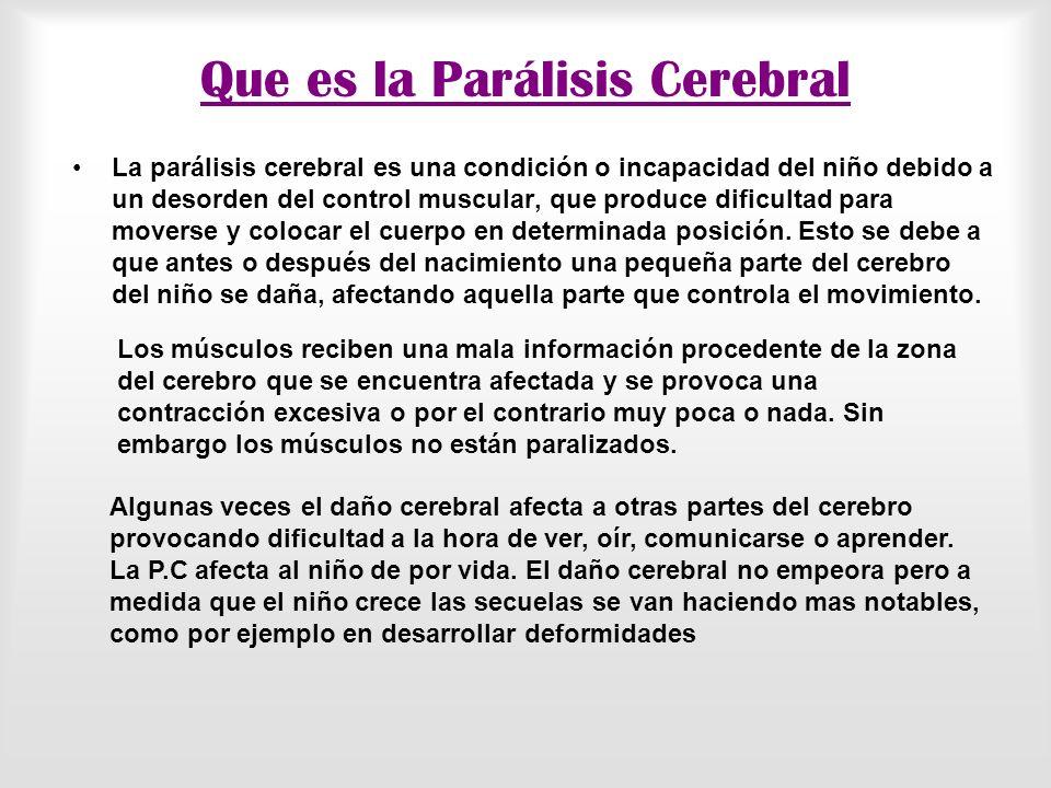 Que es la Parálisis Cerebral La parálisis cerebral es una condición o incapacidad del niño debido a un desorden del control muscular, que produce dificultad para moverse y colocar el cuerpo en determinada posición.