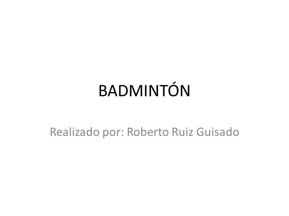 BADMINTÓN Realizado por: Roberto Ruiz Guisado