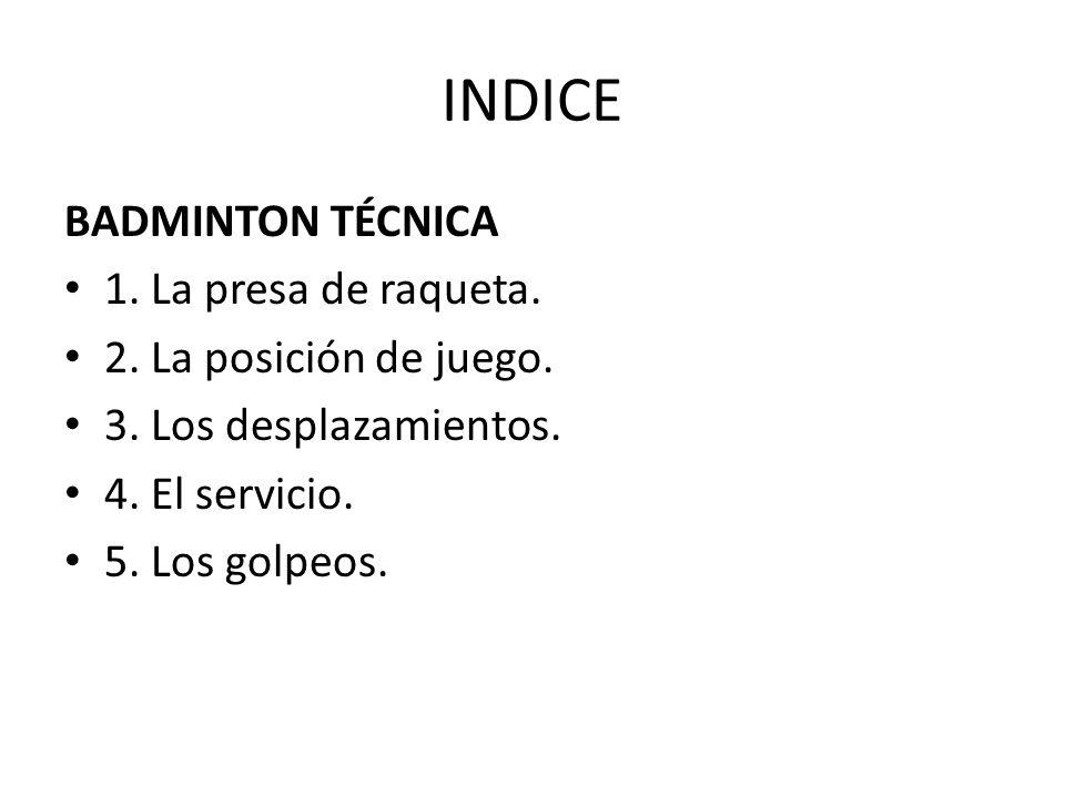 INDICE BADMINTON TÉCNICA 1. La presa de raqueta. 2. La posición de juego. 3. Los desplazamientos. 4. El servicio. 5. Los golpeos.