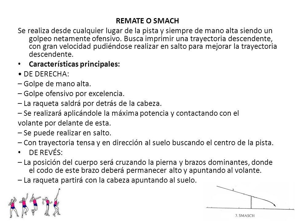 REMATE O SMACH Se realiza desde cualquier lugar de la pista y siempre de mano alta siendo un golpeo netamente ofensivo. Busca imprimir una trayectoria