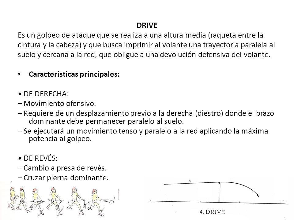 DRIVE Es un golpeo de ataque que se realiza a una altura media (raqueta entre la cintura y la cabeza) y que busca imprimir al volante una trayectoria