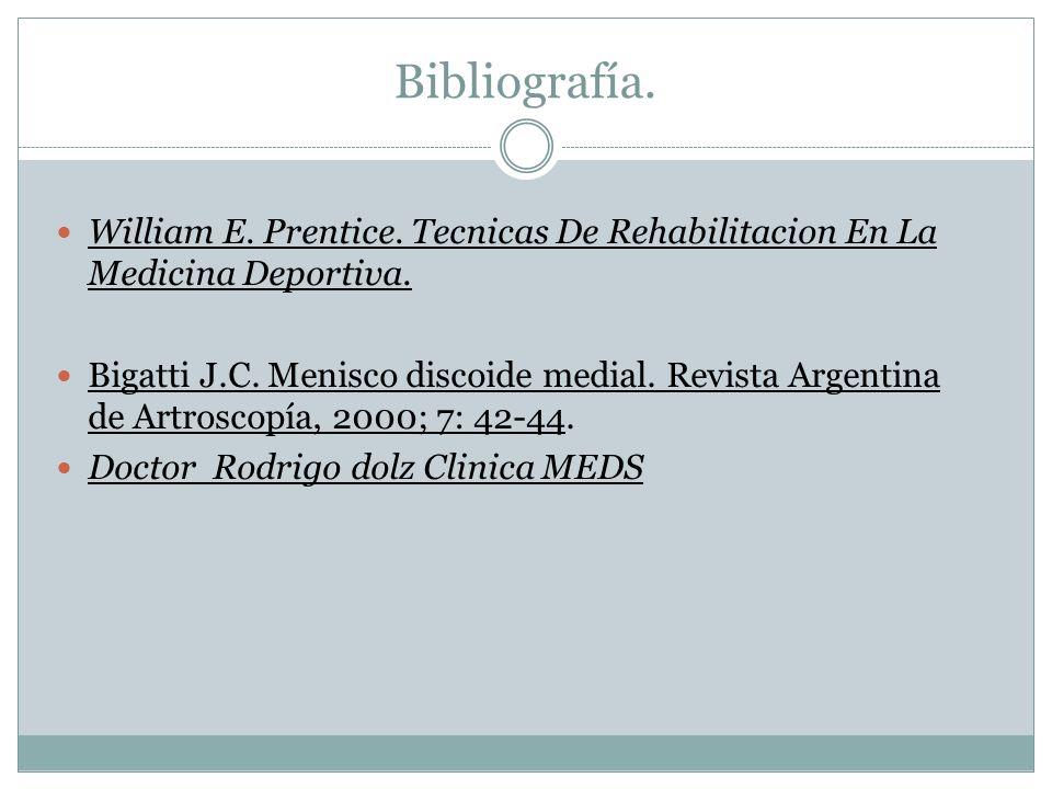 Bibliografía. William E. Prentice. Tecnicas De Rehabilitacion En La Medicina Deportiva. Bigatti J.C. Menisco discoide medial. Revista Argentina de Art