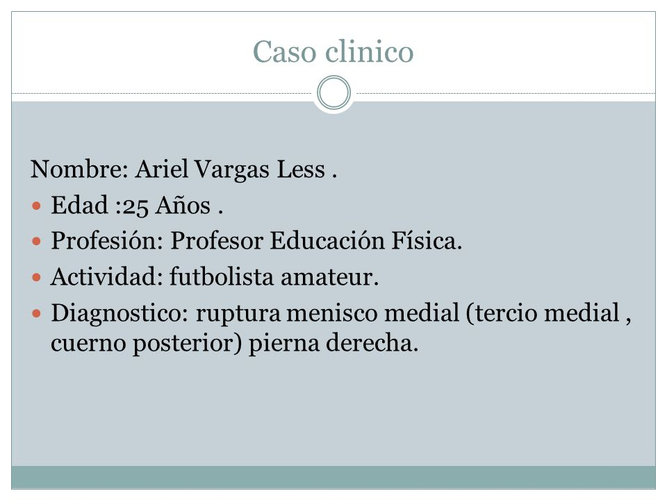 Caso clinico Nombre: Ariel Vargas Less. Edad :25 Años. Profesión: Profesor Educación Física. Actividad: futbolista amateur. Diagnostico: ruptura menis