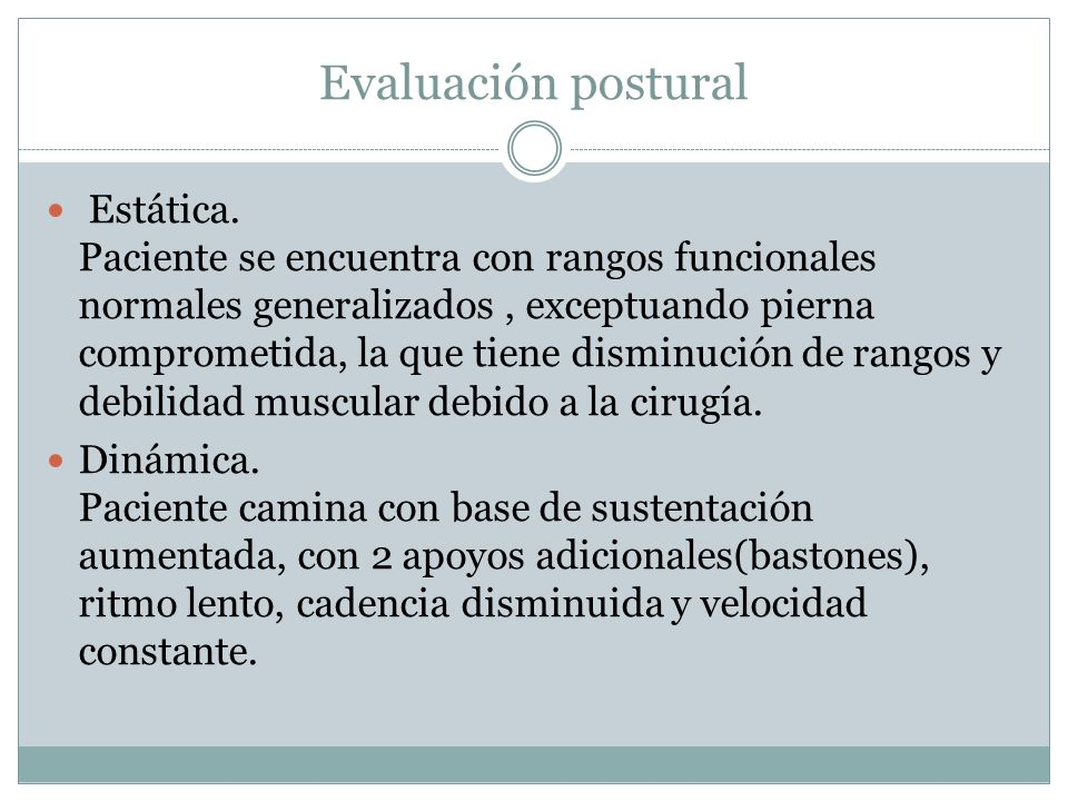 Evaluación postural Estática. Paciente se encuentra con rangos funcionales normales generalizados, exceptuando pierna comprometida, la que tiene dismi