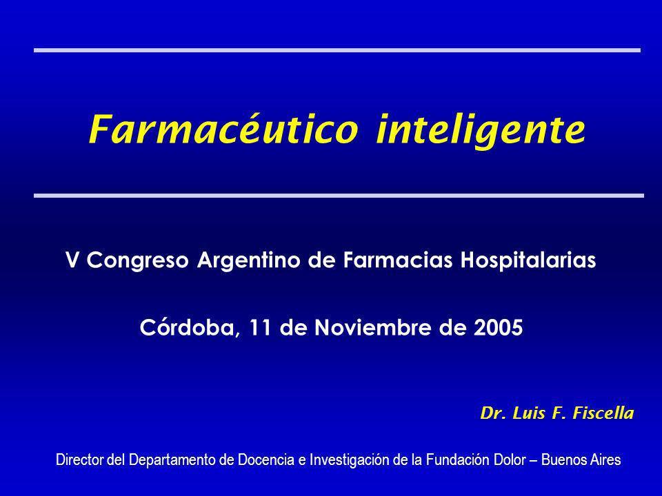 Farmacéutico inteligente V Congreso Argentino de Farmacias Hospitalarias Córdoba, 11 de Noviembre de 2005 Dr. Luis F. Fiscella Director del Departamen