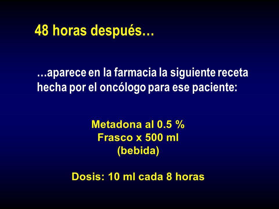 48 horas después… …aparece en la farmacia la siguiente receta hecha por el oncólogo para ese paciente: Metadona al 0.5 % Frasco x 500 ml (bebida) Dosi