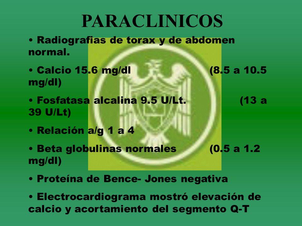 PARACLINICOS Radiografias de torax y de abdomen normal. Calcio 15.6 mg/dl (8.5 a 10.5 mg/dl) Fosfatasa alcalina 9.5 U/Lt.(13 a 39 U/Lt) Relación a/g 1