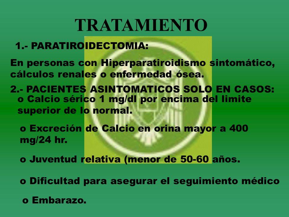 TRATAMIENTO 1.- PARATIROIDECTOMIA: En personas con Hiperparatiroidismo sintomático, cálculos renales o enfermedad ósea. 2.- PACIENTES ASINTOMATICOS SO