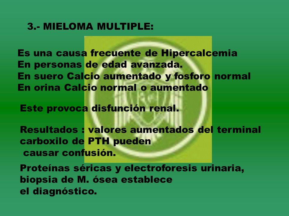 3.- MIELOMA MULTIPLE: Es una causa frecuente de Hipercalcemia En personas de edad avanzada. En suero Calcio aumentado y fosforo normal En orina Calcio