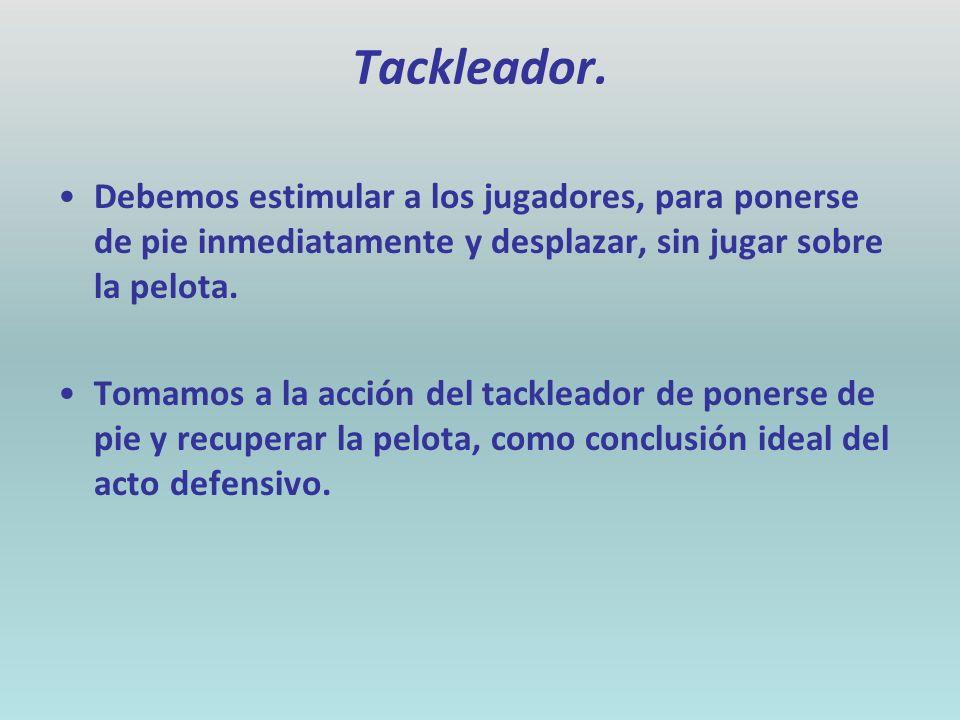 Tackleador. Debemos estimular a los jugadores, para ponerse de pie inmediatamente y desplazar, sin jugar sobre la pelota. Tomamos a la acción del tack