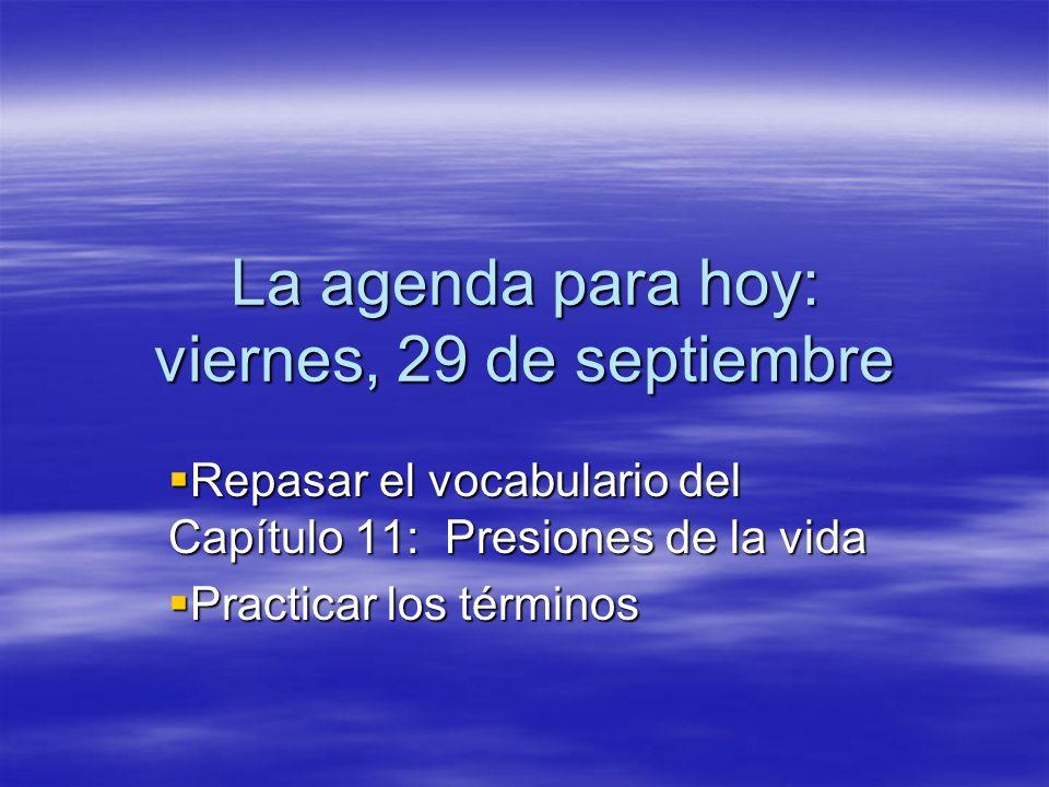 La agenda para hoy: viernes, 29 de septiembre Repasar el vocabulario del Capítulo 11: Presiones de la vida Repasar el vocabulario del Capítulo 11: Presiones de la vida Practicar los términos Practicar los términos
