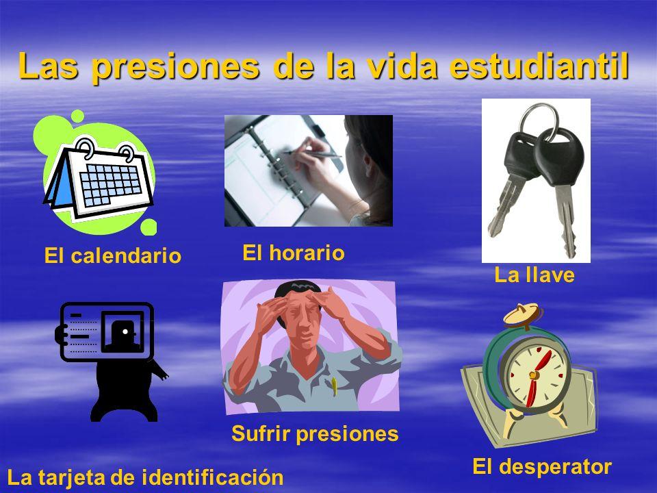 Las presiones de la vida estudiantil El calendario Sufrir presiones La tarjeta de identificación El horario La llave El desperator