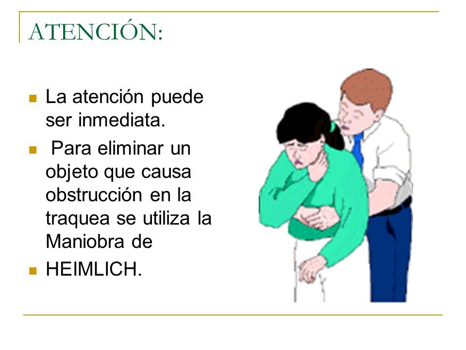ATENCIÓN: La atención puede ser inmediata. Para eliminar un objeto que causa obstrucción en la traquea se utiliza la Maniobra de HEIMLICH.
