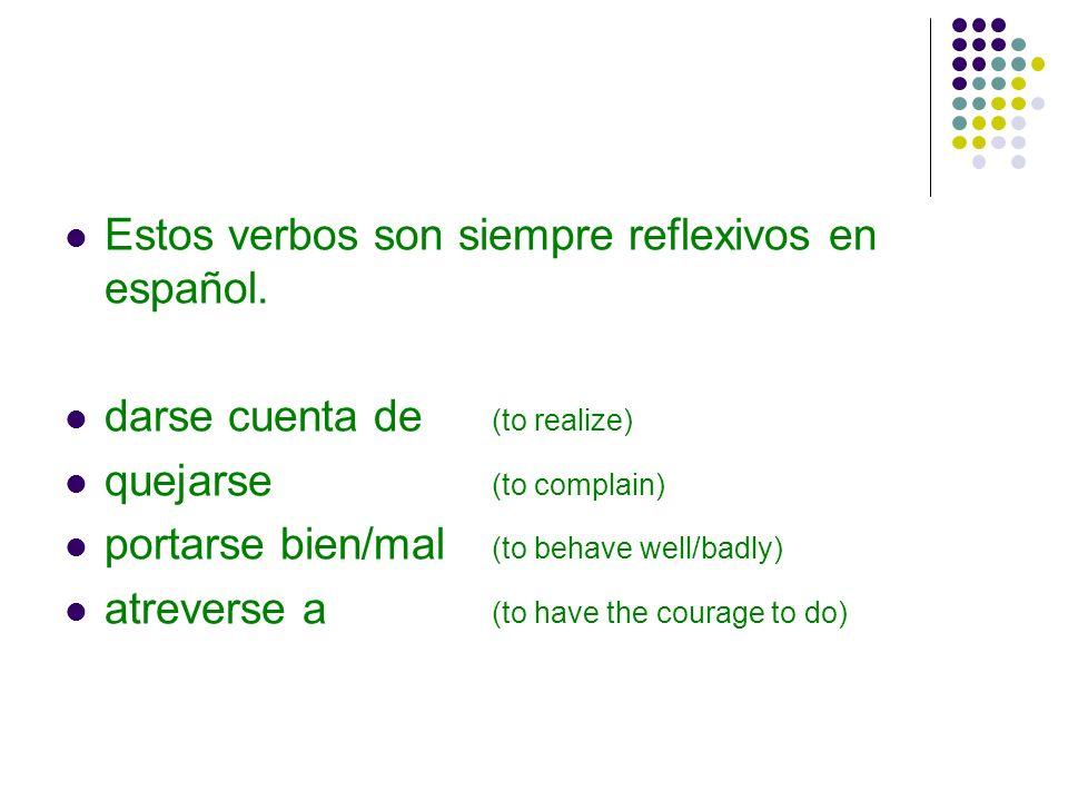 Estos verbos son siempre reflexivos en español. darse cuenta de (to realize) quejarse (to complain) portarse bien/mal (to behave well/badly) atreverse