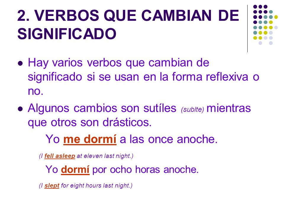 REFLEXIVO aburrirse (to be-get bored) alegrarse (to be-get happy) divertirse (to have fun) dormirse (to fall asleep) enojarse (to be-get angry) hacerse (to become professionally / intellectually) irse (to go away / to leave) levantarse (to get up / to stand up) llamarse (to be named) llevarse bien/mal (to get along/not to get along) ponerse (to put on clothes/jewelry / to become emotional) perderse (to get-be lost) quedarse (to stay in/at a place) quitarse (to take off clothes / jewelry / makeup) volverse (to become personality) sentirse (to feel any emotion) … NO REFLEXIVO aburrir (to bore) alegrar (to make someone else happy) divertir (to amuse) dormir (to sleep for a period of time) enojar (to make someone else angry) hacer (to do / to make) ir (to go) levantar (to lift / to raise) llamar (to call) llevar (to carry) poner (to put/place something somewhere) perder (to loose something) quedar (to have left over / to be located) quitar (to take away) volver (to come back) sentir (to feel bad/ to feel something physical)