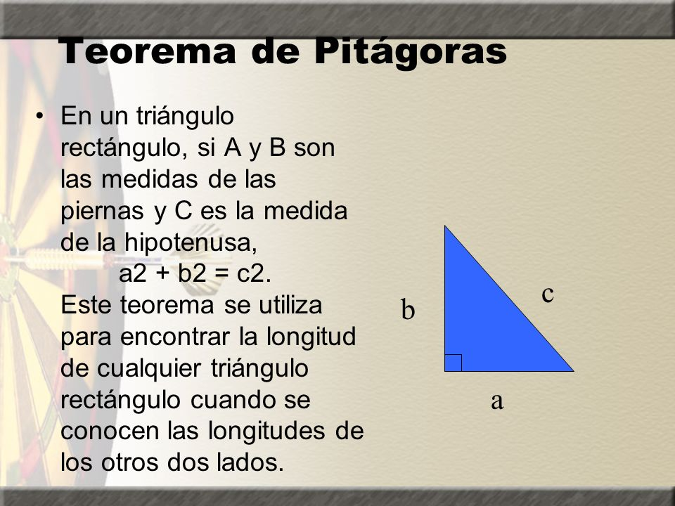 Teorema de Pitágoras En un triángulo rectángulo, si A y B son las medidas de las piernas y C es la medida de la hipotenusa, a2 + b2 = c2.