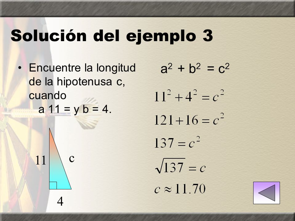 Ejemplos del Teorema de Pitágoras Ejemplo 3: Encontrar la longitud de la hipotenusa c, cuando un 11 = y b = 4. Solución Ejemplo 4: Encuentre la longit