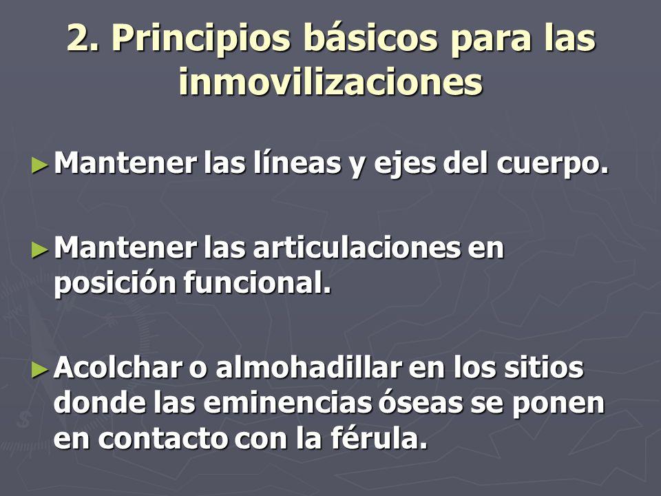 2. Principios básicos para las inmovilizaciones Mantener las líneas y ejes del cuerpo. Mantener las líneas y ejes del cuerpo. Mantener las articulacio