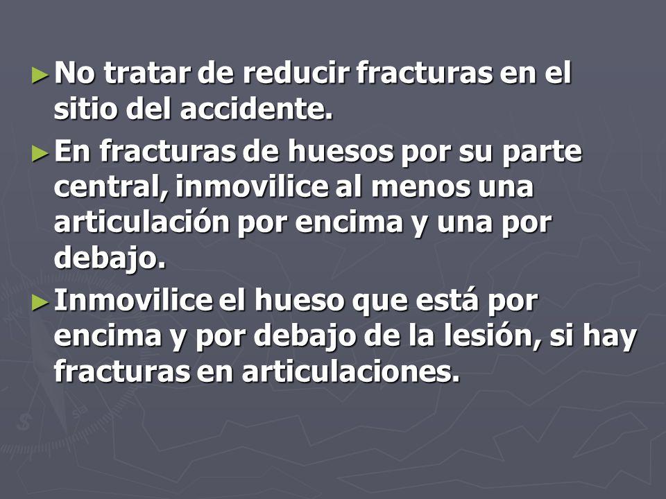 No tratar de reducir fracturas en el sitio del accidente. No tratar de reducir fracturas en el sitio del accidente. En fracturas de huesos por su part