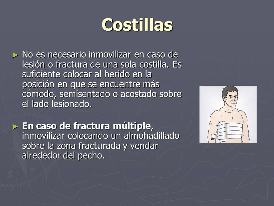 Costillas No es necesario inmovilizar en caso de lesión o fractura de una sola costilla. Es suficiente colocar al herido en la posición en que se encu