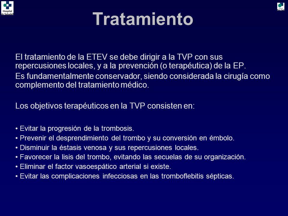 Tratamiento El tratamiento de la ETEV se debe dirigir a la TVP con sus repercusiones locales, y a la prevención (o terapéutica) de la EP. Es fundament