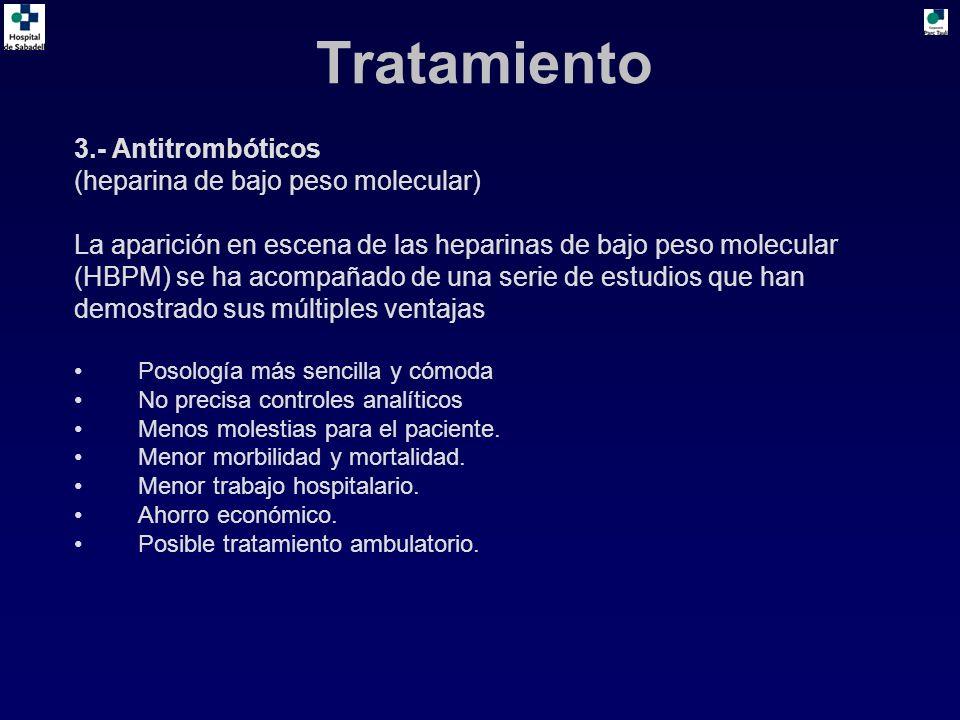3.- Antitrombóticos (heparina de bajo peso molecular) La aparición en escena de las heparinas de bajo peso molecular (HBPM) se ha acompañado de una serie de estudios que han demostrado sus múltiples ventajas Posología más sencilla y cómoda No precisa controles analíticos Menos molestias para el paciente.