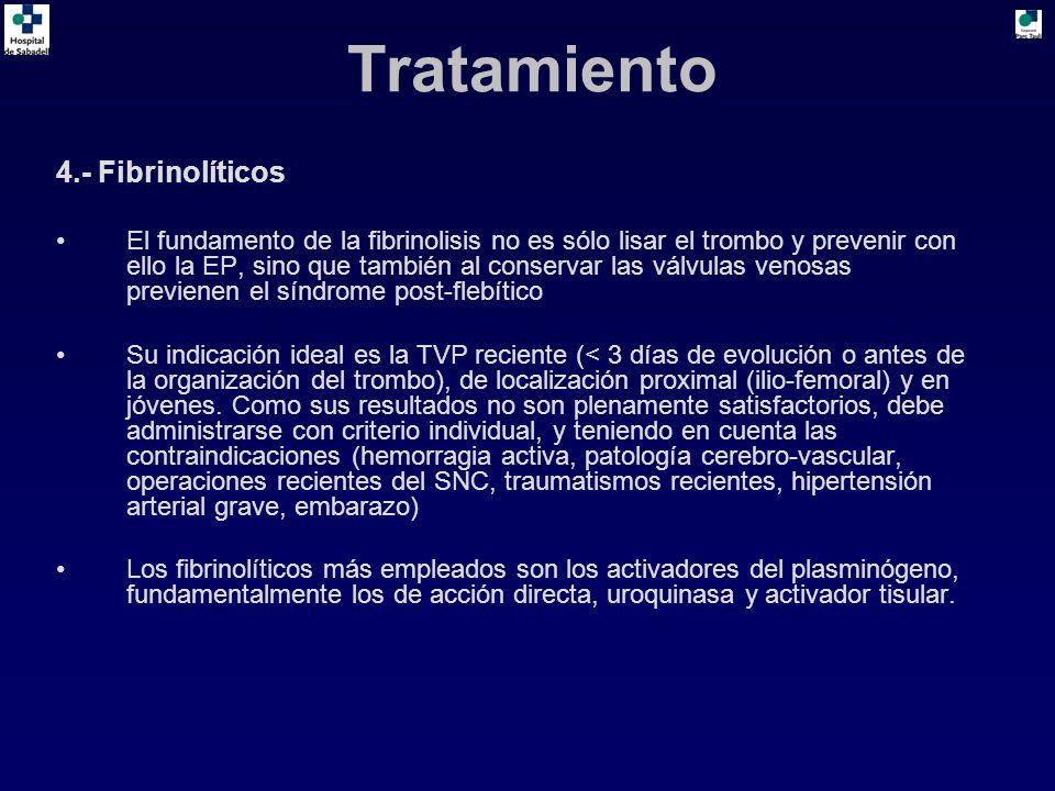 4.- Fibrinolíticos El fundamento de la fibrinolisis no es sólo lisar el trombo y prevenir con ello la EP, sino que también al conservar las válvulas venosas previenen el síndrome post-flebítico Su indicación ideal es la TVP reciente (< 3 días de evolución o antes de la organización del trombo), de localización proximal (ilio-femoral) y en jóvenes.
