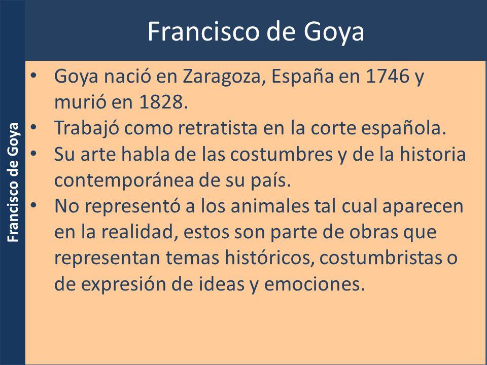 Francisco de Goya Goya nació en Zaragoza, España en 1746 y murió en 1828. Trabajó como retratista en la corte española. Su arte habla de las costumbre