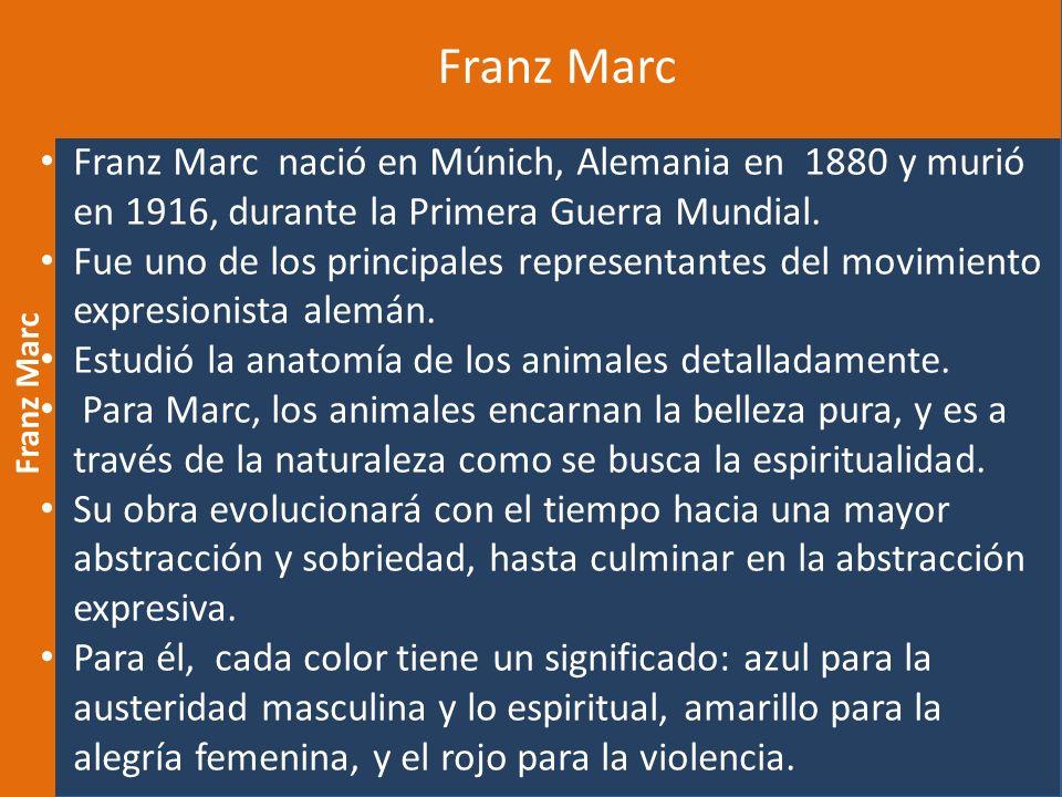 Franz Marc Franz Marc nació en Múnich, Alemania en 1880 y murió en 1916, durante la Primera Guerra Mundial. Fue uno de los principales representantes