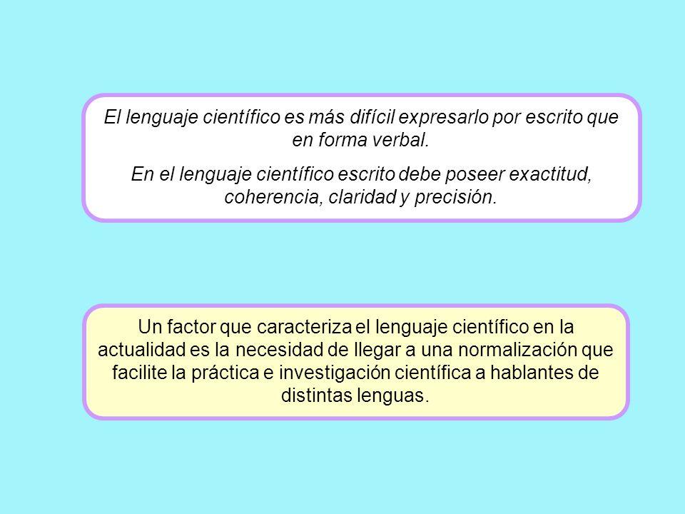 El lenguaje científico es más difícil expresarlo por escrito que en forma verbal. En el lenguaje científico escrito debe poseer exactitud, coherencia,