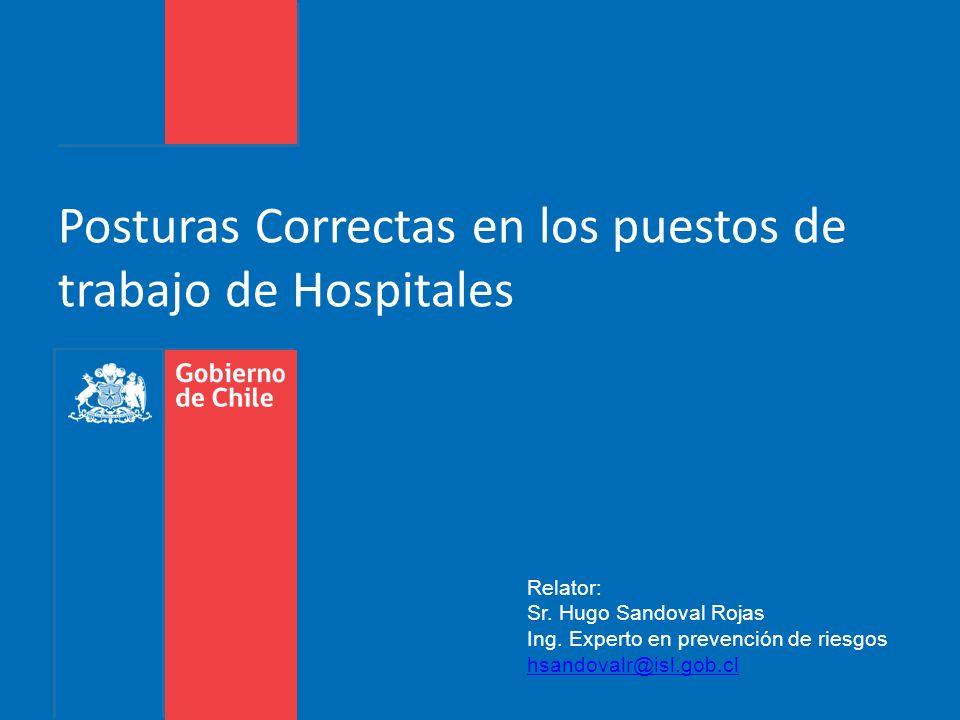 Posturas Correctas en los puestos de trabajo de Hospitales Relator: Sr. Hugo Sandoval Rojas Ing. Experto en prevención de riesgos hsandovalr@isl.gob.c