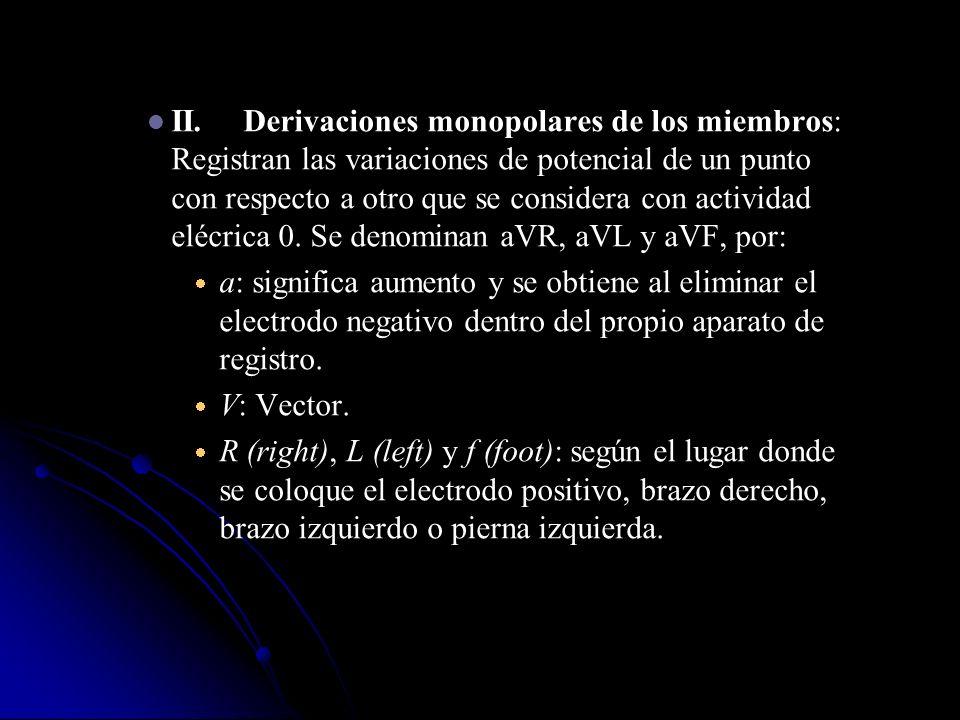 II.Derivaciones monopolares de los miembros: Registran las variaciones de potencial de un punto con respecto a otro que se considera con actividad elé