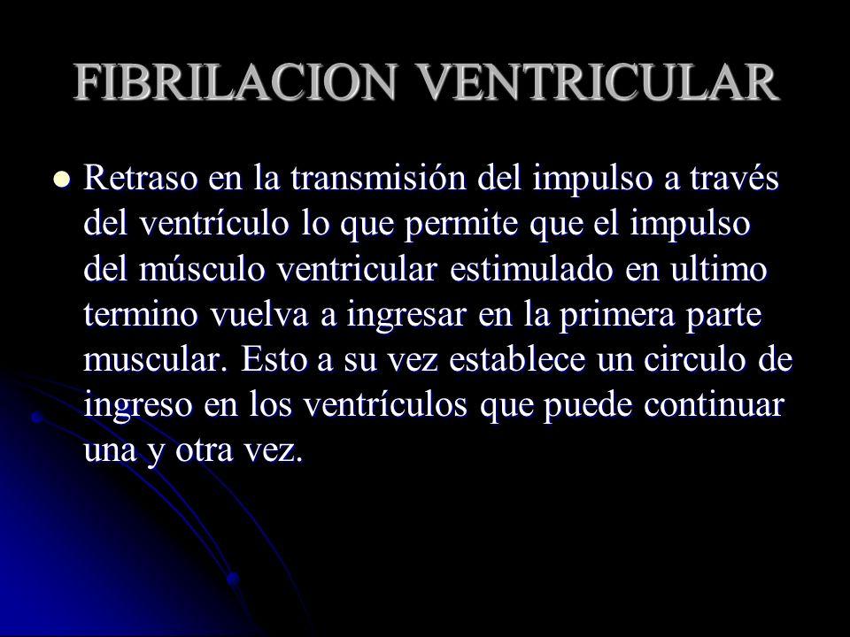 FIBRILACION VENTRICULAR Retraso en la transmisión del impulso a través del ventrículo lo que permite que el impulso del músculo ventricular estimulado