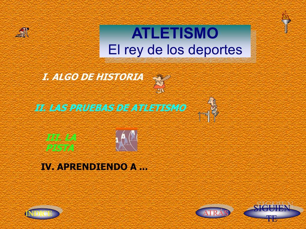 INDICE ATRÁS ATLETISMO El rey de los deportes ATLETISMO El rey de los deportes IV. APRENDIENDO A... I. ALGO DE HISTORIA II. LAS PRUEBAS DE ATLETISMO I