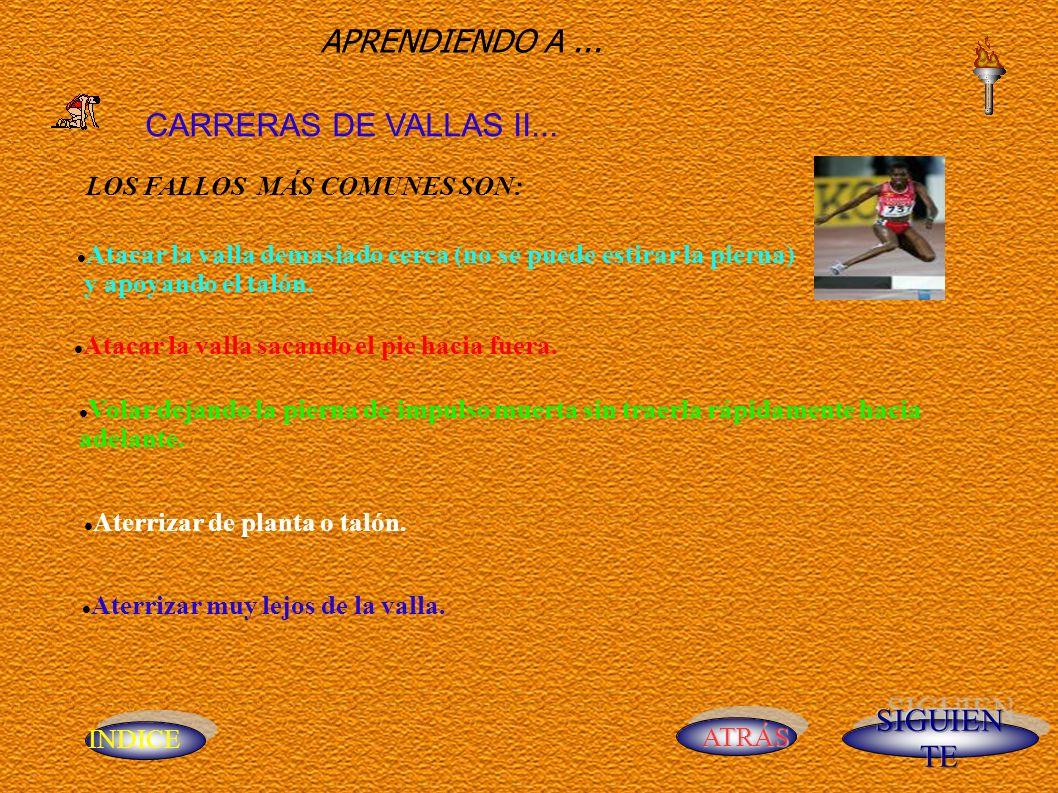 INDICE ATRÁS APRENDIENDO A... CARRERAS DE VALLAS II... LOS FALLOS MÁS COMUNES SON: Atacar la valla demasiado cerca (no se puede estirar la pierna) y a