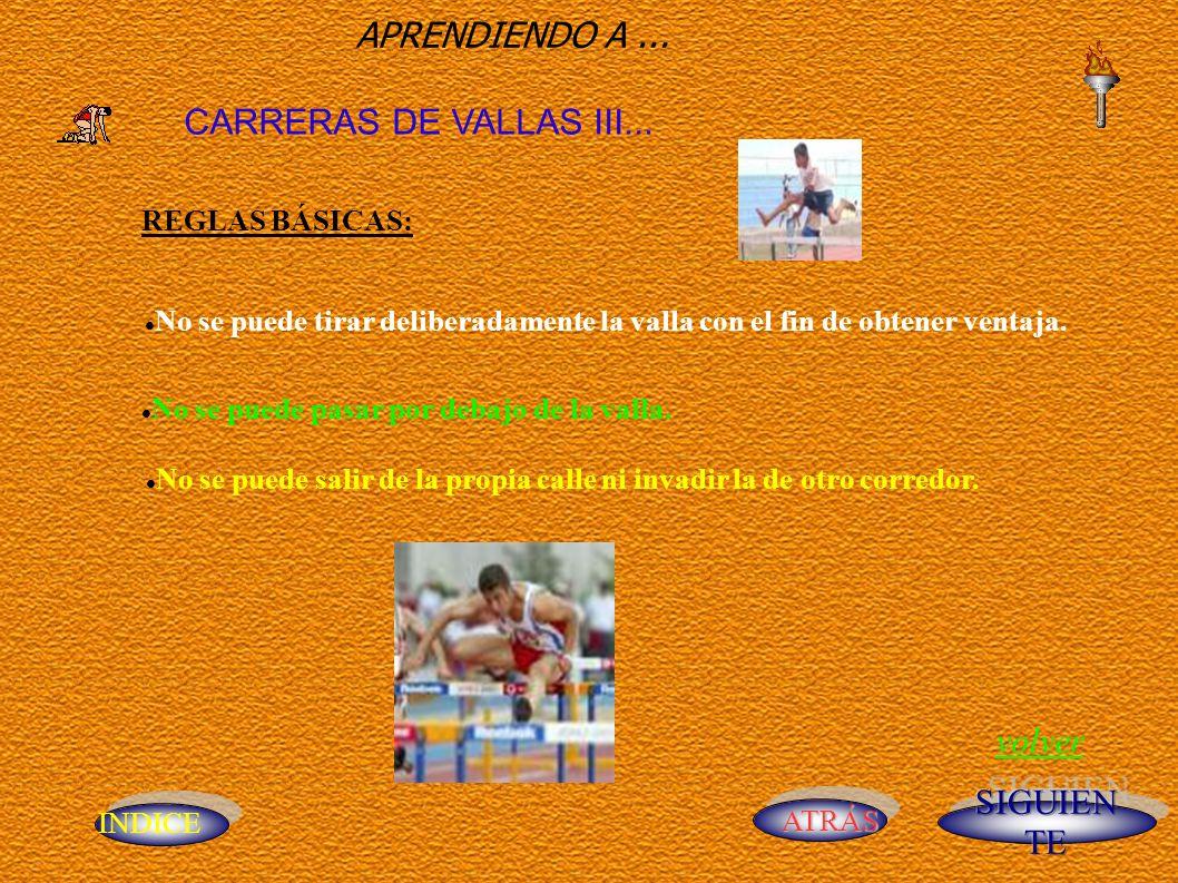 INDICE ATRÁS APRENDIENDO A... CARRERAS DE VALLAS III... REGLAS BÁSICAS: No se puede tirar deliberadamente la valla con el fin de obtener ventaja. No s