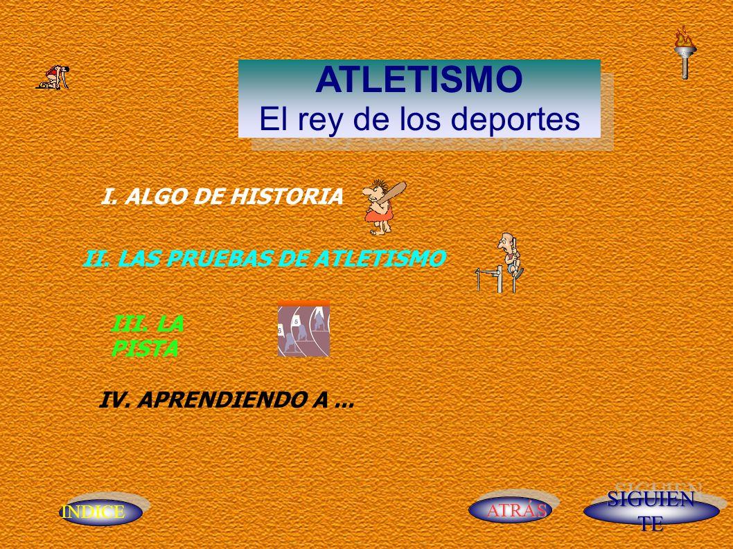 INDICE ATRÁS ATLETISMO El rey de los deportes ATLETISMO El rey de los deportes I. ALGO DE HISTORIA II. LAS PRUEBAS DE ATLETISMO III. LA PISTA IV. APRE