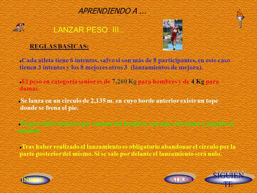 INDICE ATRÁS APRENDIENDO A... LANZAR PESO III... REGLAS BASICAS: Cada atleta tiene 6 intentos, salvo si son más de 8 participantes, en este caso tiene