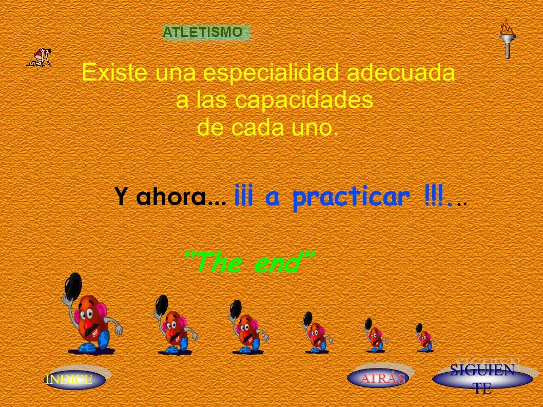INDICE ATRÁS Y ahora... ¡¡¡ a practicar !!!... Existe una especialidad adecuada a las capacidades de cada uno. The end ATLETISMO