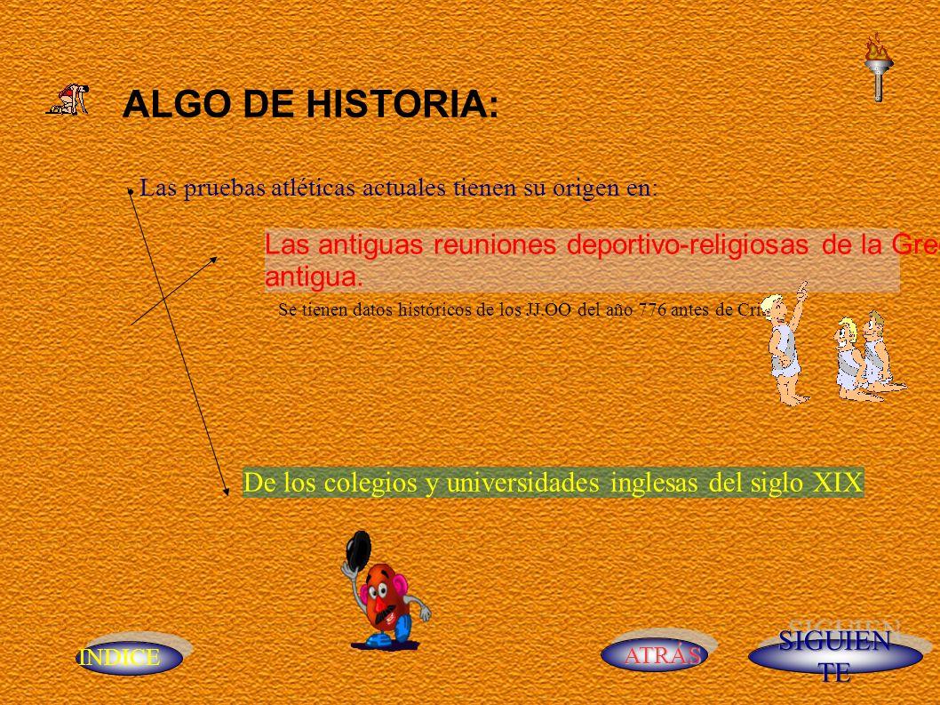 INDICE ATRÁS ALGO DE HISTORIA: Las pruebas atléticas actuales tienen su origen en: Las antiguas reuniones deportivo-religiosas de la Grecia antigua.