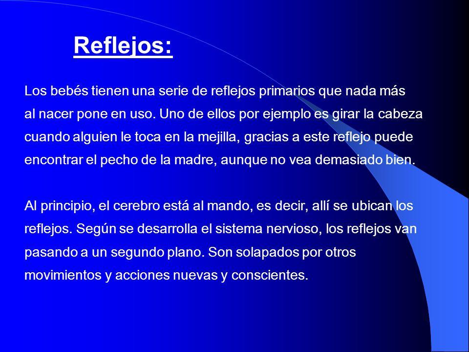 Reflejos: Los bebés tienen una serie de reflejos primarios que nada más al nacer pone en uso. Uno de ellos por ejemplo es girar la cabeza cuando algui