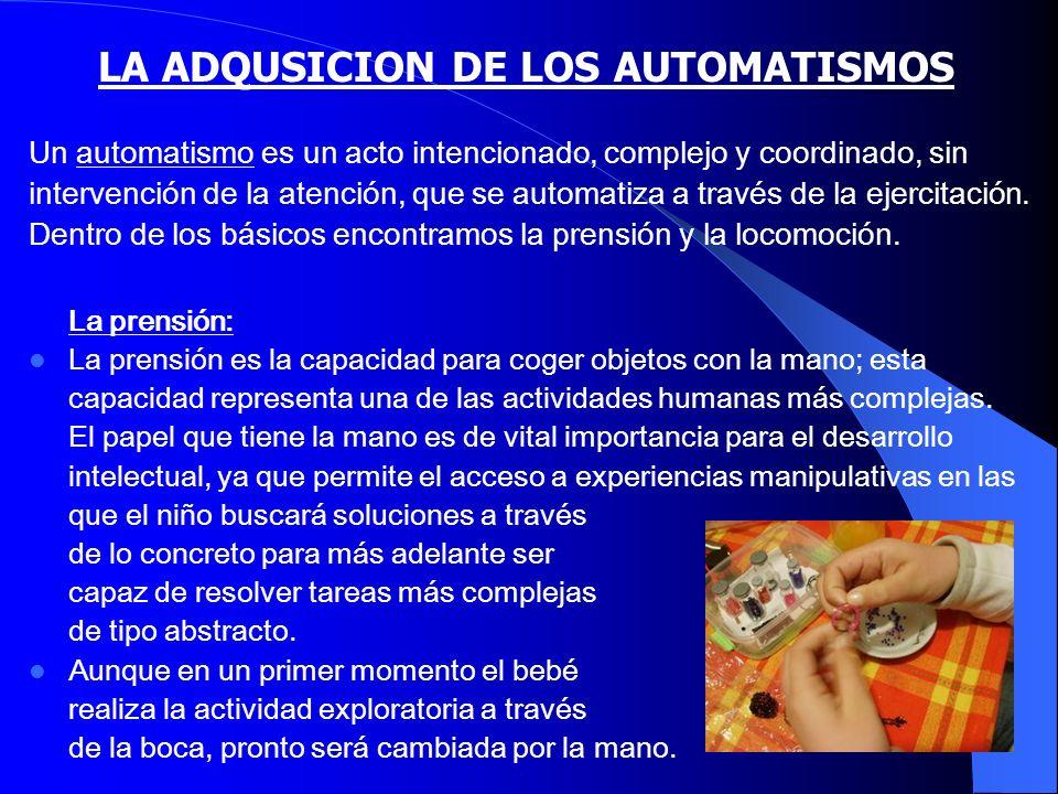 LA ADQUSICION DE LOS AUTOMATISMOS La prensión: La prensión es la capacidad para coger objetos con la mano; esta capacidad representa una de las activi