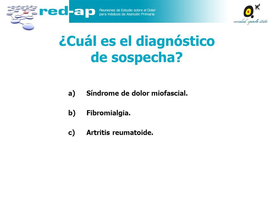 a)Síndrome de dolor miofascial. b)Fibromialgia. c)Artritis reumatoide. ¿Cuál es el diagnóstico de sospecha?