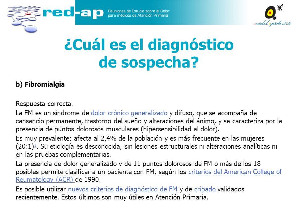 b) Fibromialgia Respuesta correcta. La FM es un síndrome de dolor crónico generalizado y difuso, que se acompaña de cansancio permanente, trastorno de