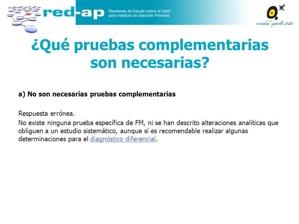 a) No son necesarias pruebas complementarias Respuesta errónea. No existe ninguna prueba específica de FM, ni se han descrito alteraciones analíticas
