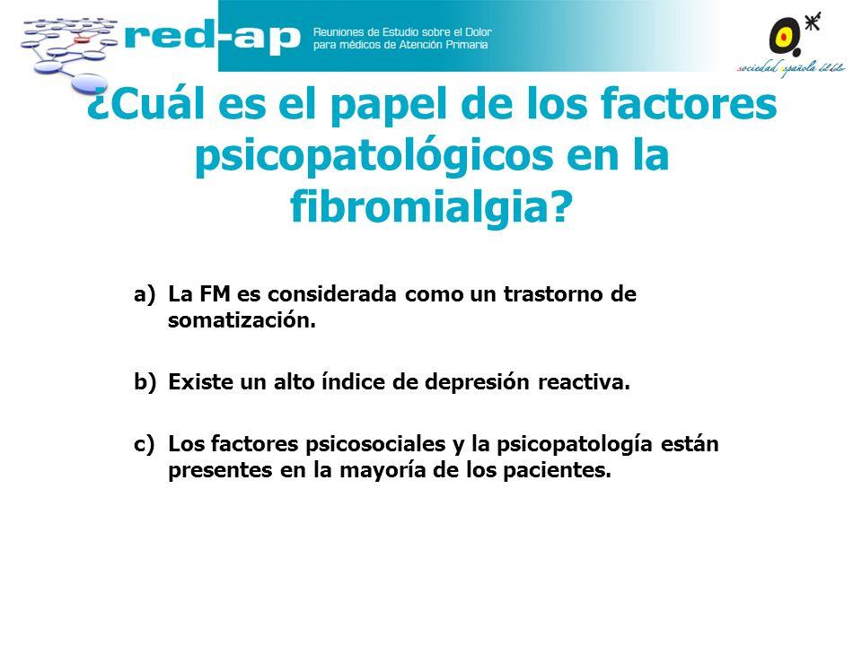 ¿Cuál es el papel de los factores psicopatológicos en la fibromialgia? a)La FM es considerada como un trastorno de somatización. b)Existe un alto índi